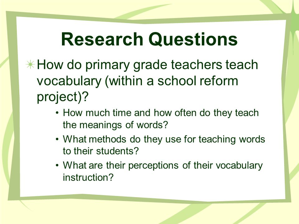 Research Questions How do primary grade teachers teach vocabulary (within a school reform project)? How much time and how often do they teach the mean