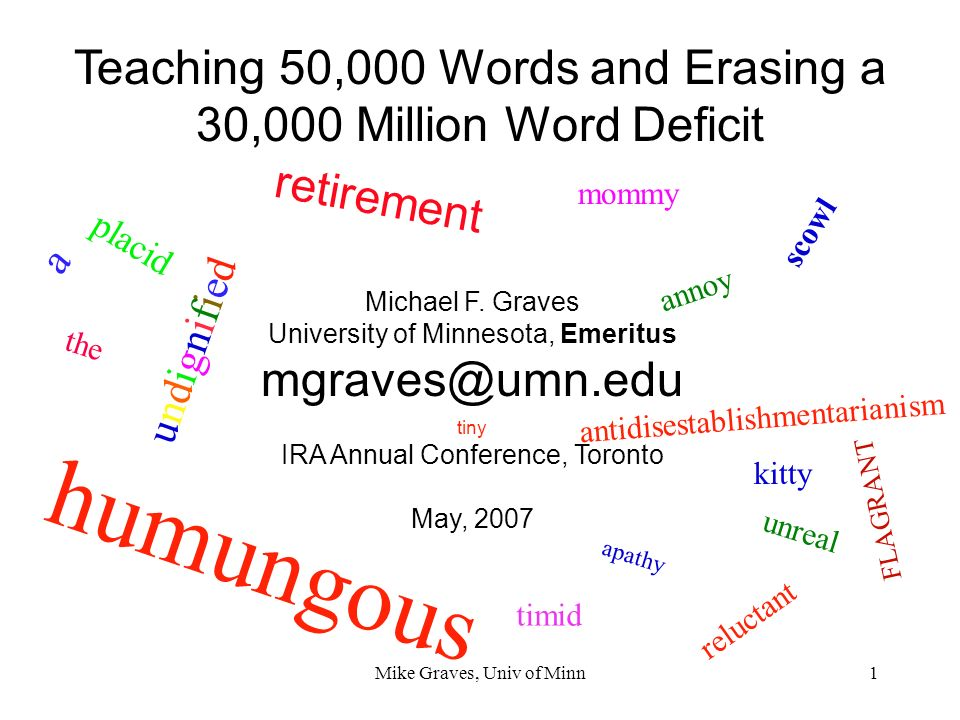 Mike Graves, Univ of Minn1 Teaching 50,000 Words and Erasing a 30,000 Million Word Deficit Michael F. Graves University of Minnesota, Emeritus mgraves