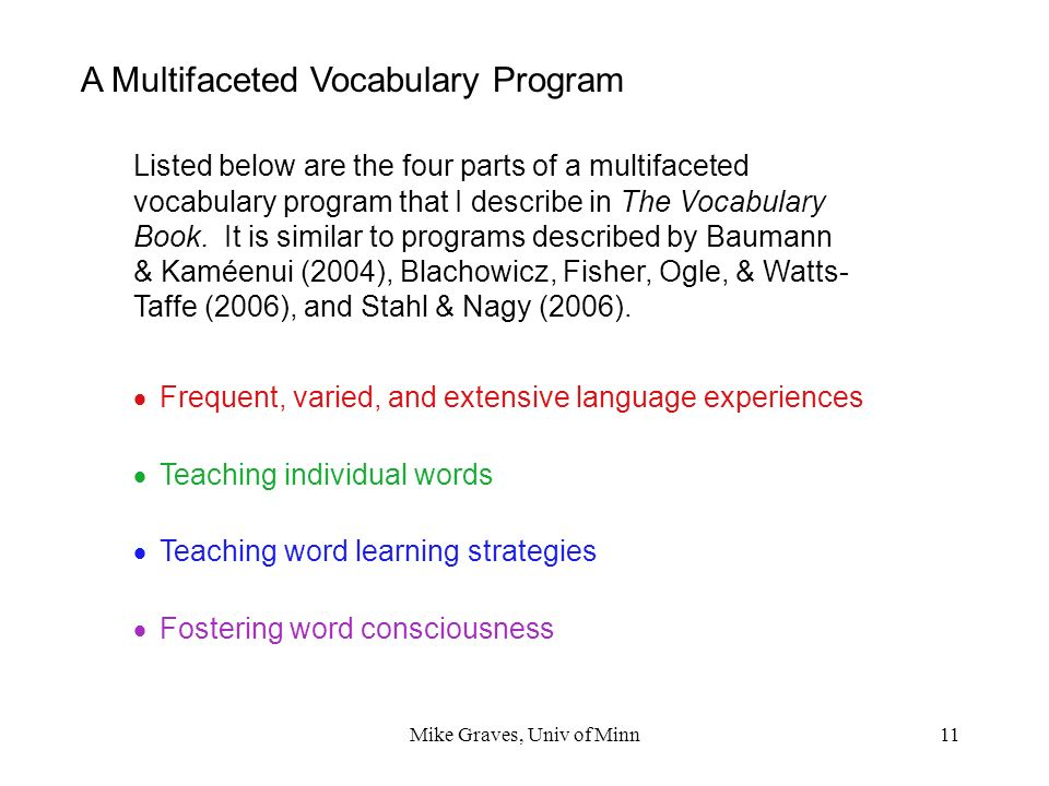 Mike Graves, Univ of Minn11 A Multifaceted Vocabulary Program Listed below are the four parts of a multifaceted vocabulary program that I describe in