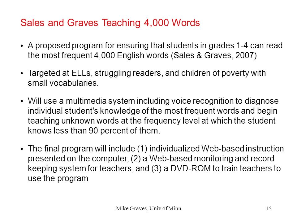 Mike Graves, Univ of Minn15 Sales and Graves Teaching 4,000 Words A proposed program for ensuring that students in grades 1-4 can read the most freque