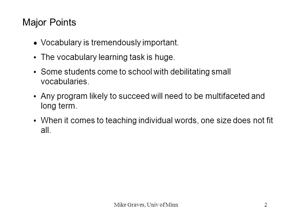 Mike Graves, Univ of Minn2 Major Points Vocabulary is tremendously important. The vocabulary learning task is huge. Some students come to school with