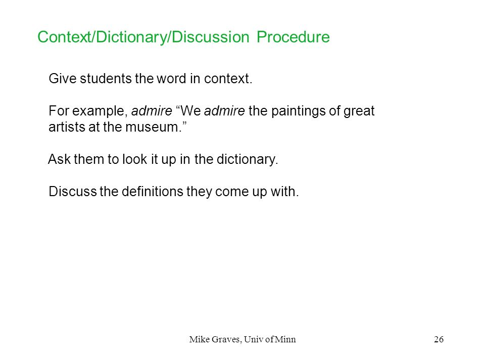 Mike Graves, Univ of Minn26 Context/Dictionary/Discussion Procedure Give students the word in context. For example, admire We admire the paintings of