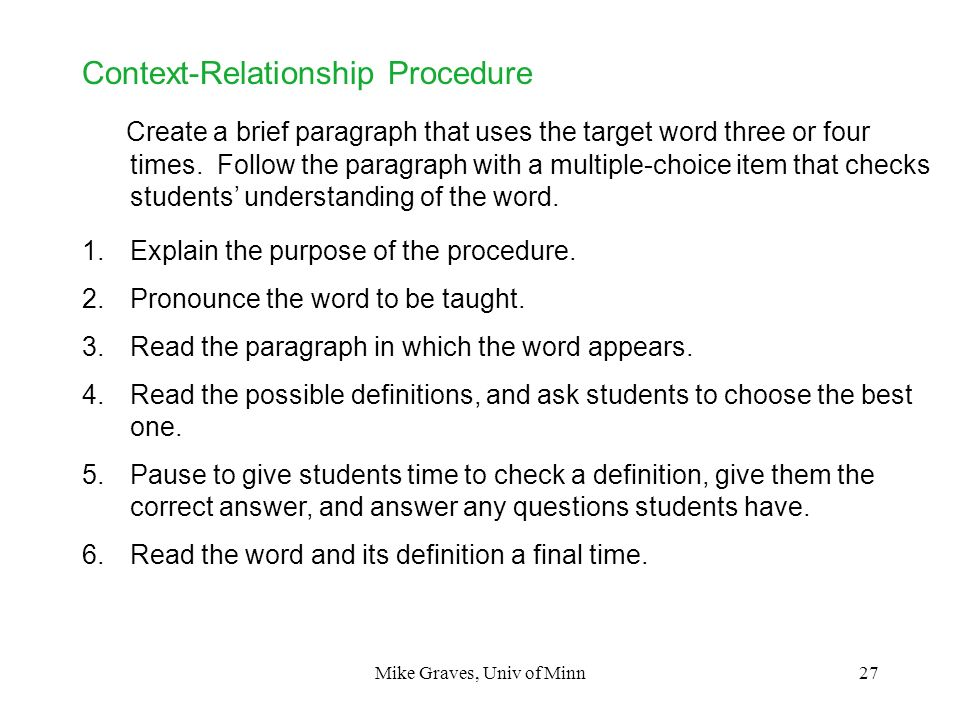 Mike Graves, Univ of Minn27 Context-Relationship Procedure Create a brief paragraph that uses the target word three or four times. Follow the paragrap