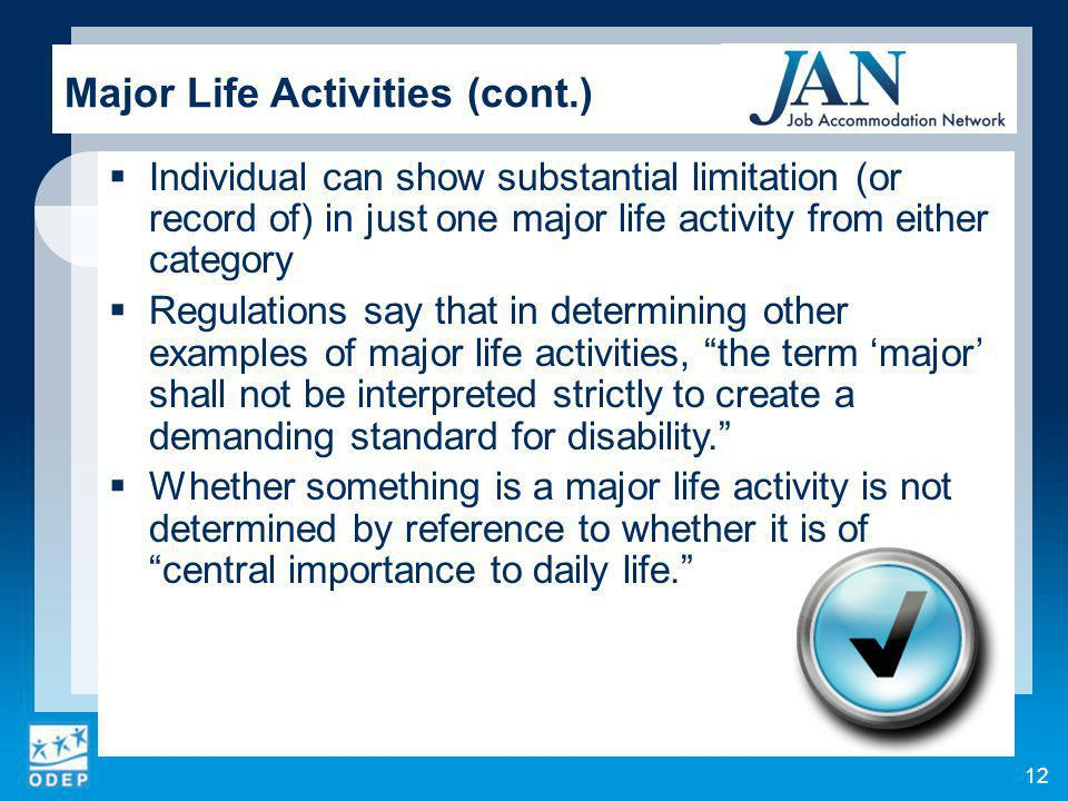 12 Major Life Activities (cont.) Individual can show substantial limitation (or record of) in just one major life activity from either category Regulations say that in determining other examples of major life activities, the term major shall not be interpreted strictly to create a demanding standard for disability.
