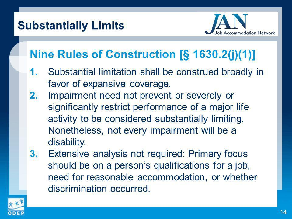14 Substantially Limits Nine Rules of Construction [§ 1630.2(j)(1)] 1.Substantial limitation shall be construed broadly in favor of expansive coverage.
