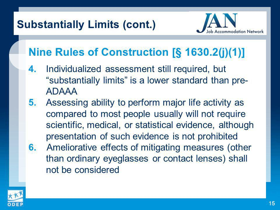 15 Substantially Limits (cont.) Nine Rules of Construction [§ 1630.2(j)(1)] 4.Individualized assessment still required, but substantially limits is a lower standard than pre- ADAAA 5.Assessing ability to perform major life activity as compared to most people usually will not require scientific, medical, or statistical evidence, although presentation of such evidence is not prohibited 6.