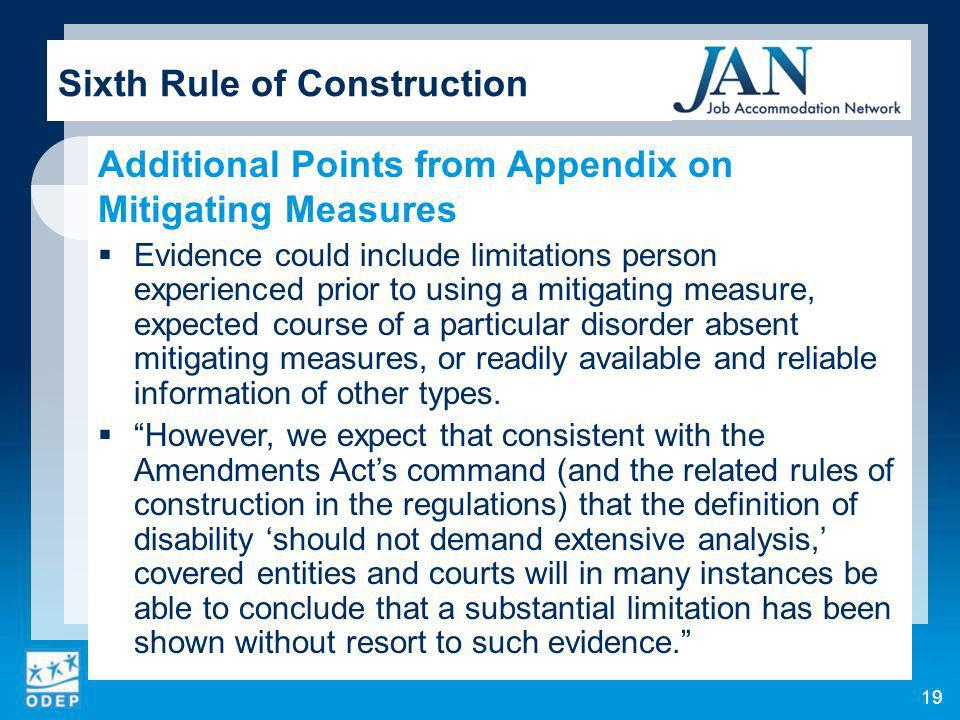 19 Sixth Rule of Construction Additional Points from Appendix on Mitigating Measures Evidence could include limitations person experienced prior to using a mitigating measure, expected course of a particular disorder absent mitigating measures, or readily available and reliable information of other types.