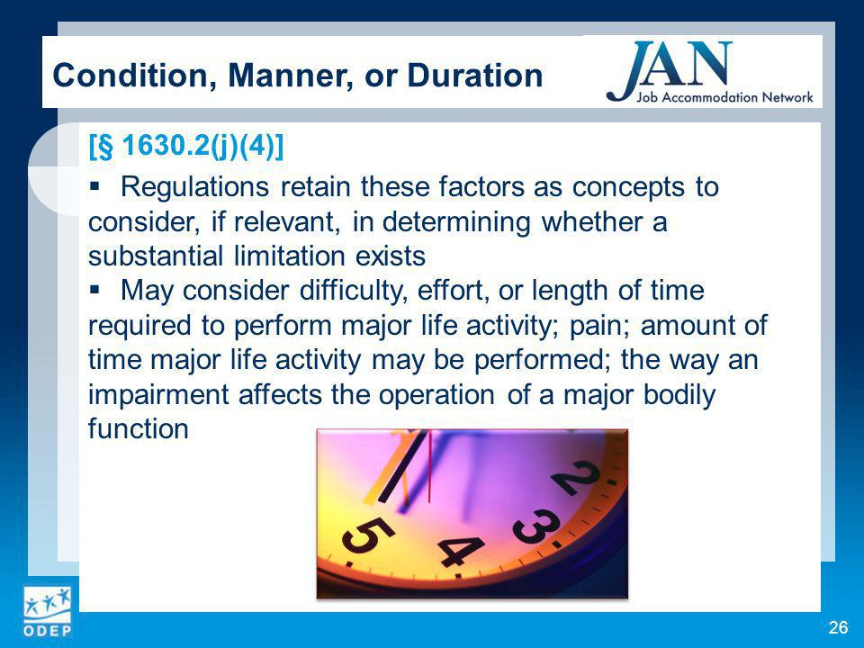26 Condition, Manner, or Duration [§ 1630.2(j)(4)] Regulations retain these factors as concepts to consider, if relevant, in determining whether a substantial limitation exists May consider difficulty, effort, or length of time required to perform major life activity; pain; amount of time major life activity may be performed; the way an impairment affects the operation of a major bodily function