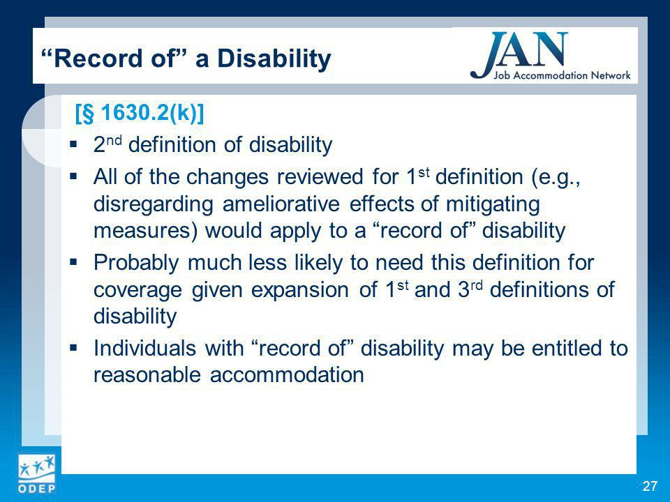 27 Record of a Disability [§ 1630.2(k)] 2 nd definition of disability All of the changes reviewed for 1 st definition (e.g., disregarding ameliorative effects of mitigating measures) would apply to a record of disability Probably much less likely to need this definition for coverage given expansion of 1 st and 3 rd definitions of disability Individuals with record of disability may be entitled to reasonable accommodation