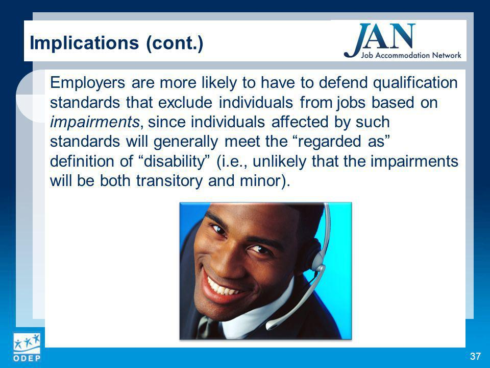 37 Implications (cont.) Employers are more likely to have to defend qualification standards that exclude individuals from jobs based on impairments, since individuals affected by such standards will generally meet the regarded as definition of disability (i.e., unlikely that the impairments will be both transitory and minor).