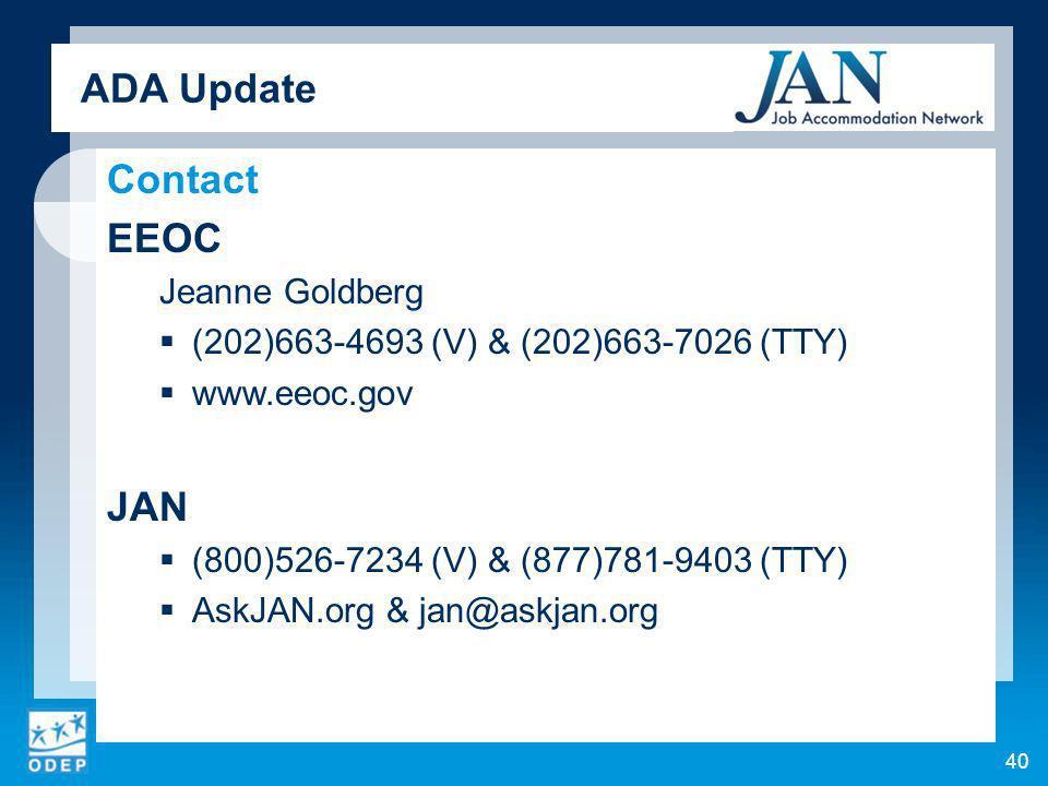 ADA Update Contact EEOC Jeanne Goldberg (202)663-4693 (V) & (202)663-7026 (TTY) www.eeoc.gov JAN (800)526-7234 (V) & (877)781-9403 (TTY) AskJAN.org & jan@askjan.org 40