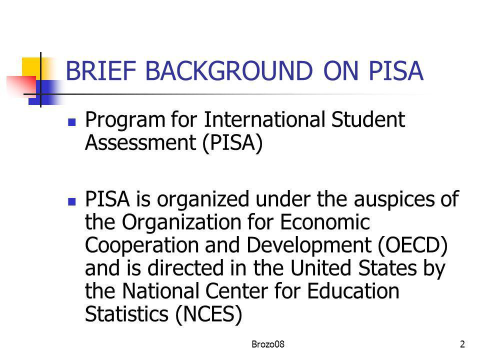 2 BRIEF BACKGROUND ON PISA Program for International Student Assessment (PISA) PISA is organized under the auspices of the Organization for Economic C