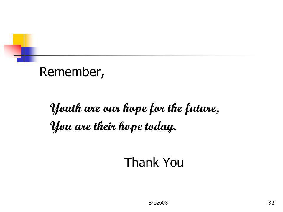 Remember, Youth are our hope for the future, You are their hope today. Thank You 32Brozo08