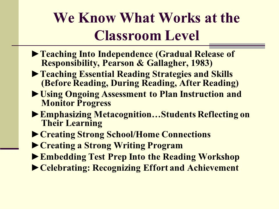 We Know What Works at the Classroom Level Teaching Into Independence (Gradual Release of Responsibility, Pearson & Gallagher, 1983) Teaching Essential