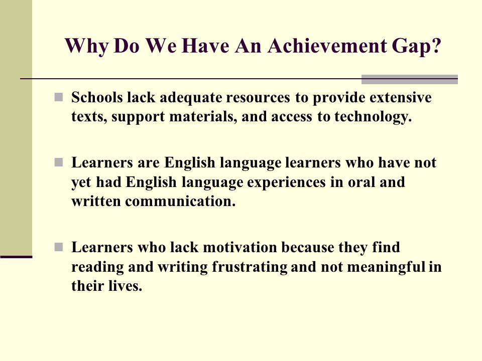 Why Do We Have An Achievement Gap? Schools lack adequate resources to provide extensive texts, support materials, and access to technology. Learners a