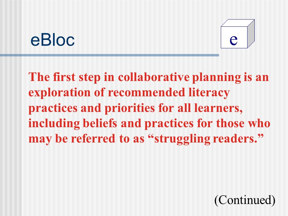 e eBloc The first step in collaborative planning is an exploration of recommended literacy practices and priorities for all learners, including beliefs and practices for those who may be referred to as struggling readers.