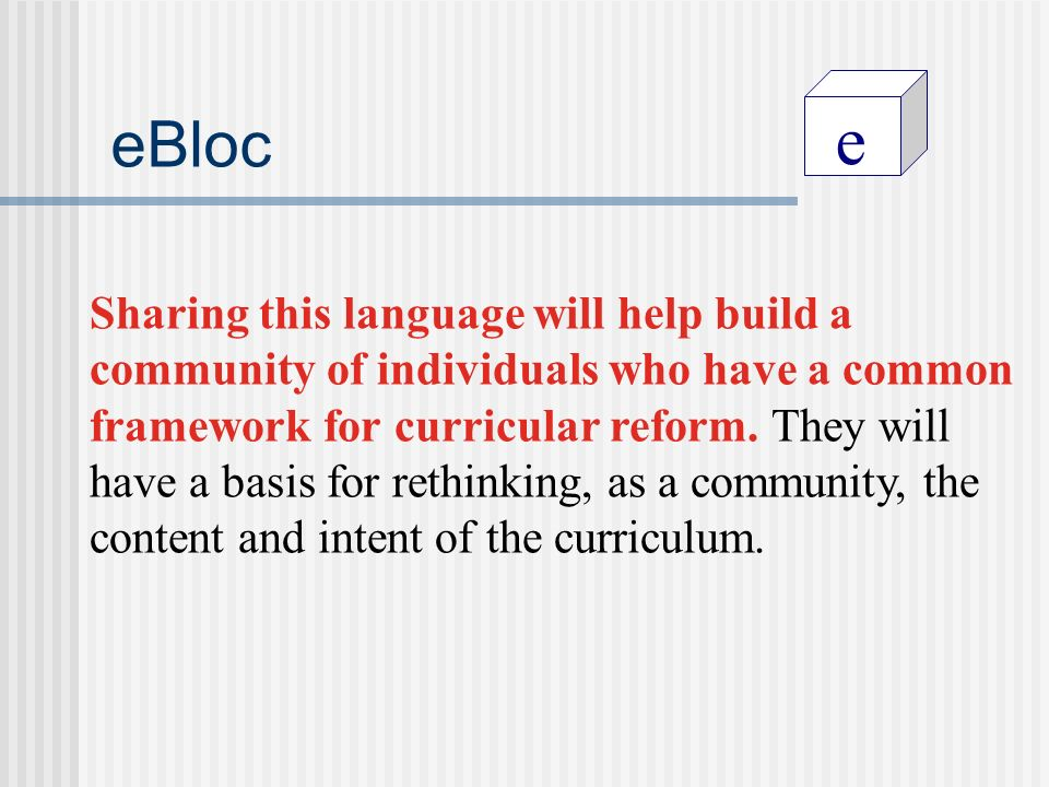 e eBloc Sharing this language will help build a community of individuals who have a common framework for curricular reform.