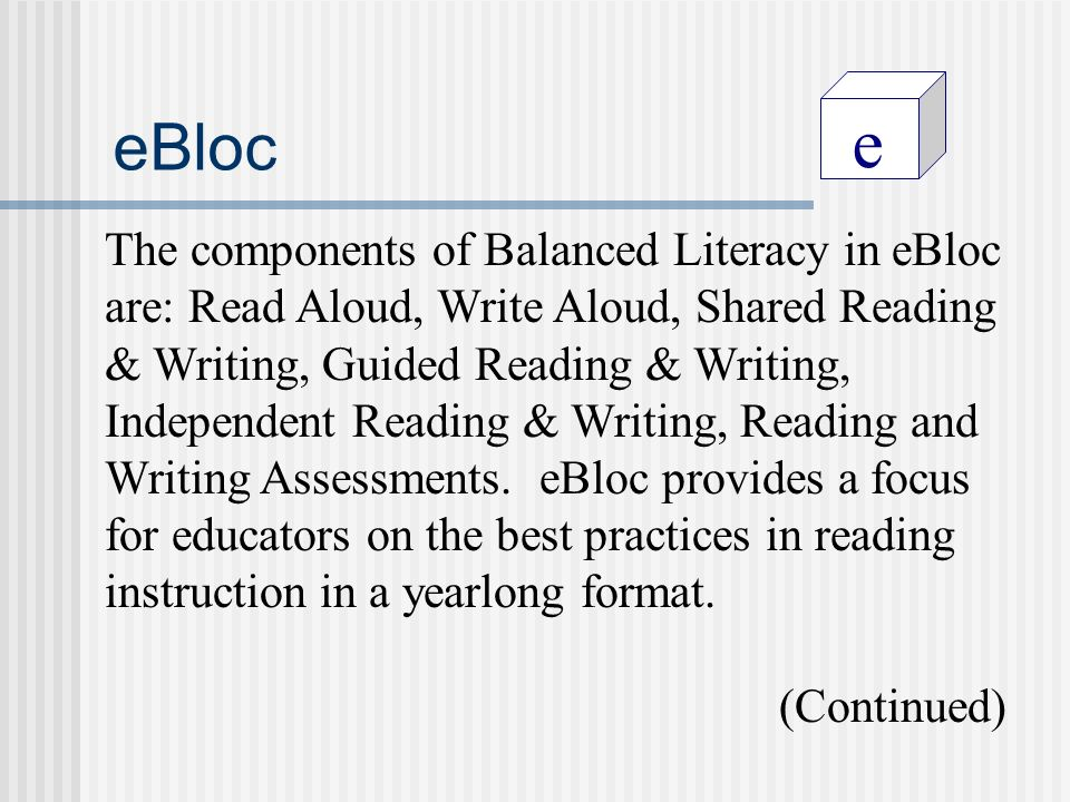 e eBloc The components of Balanced Literacy in eBloc are: Read Aloud, Write Aloud, Shared Reading & Writing, Guided Reading & Writing, Independent Reading & Writing, Reading and Writing Assessments.
