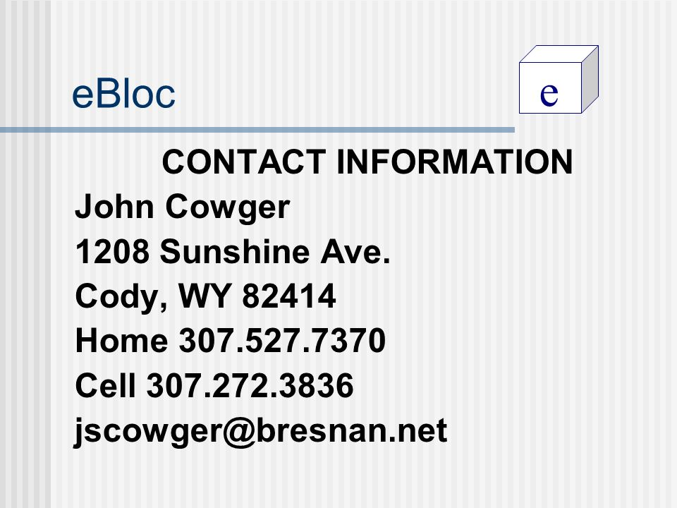 e eBloc CONTACT INFORMATION John Cowger 1208 Sunshine Ave. Cody, WY 82414 Home 307.527.7370 Cell 307.272.3836 jscowger@bresnan.net