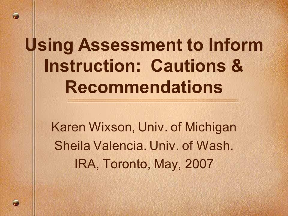 Using Assessment to Inform Instruction: Cautions & Recommendations Karen Wixson, Univ. of Michigan Sheila Valencia. Univ. of Wash. IRA, Toronto, May,