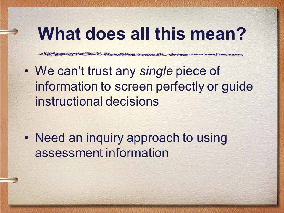 What does all this mean? We cant trust any single piece of information to screen perfectly or guide instructional decisions Need an inquiry approach t
