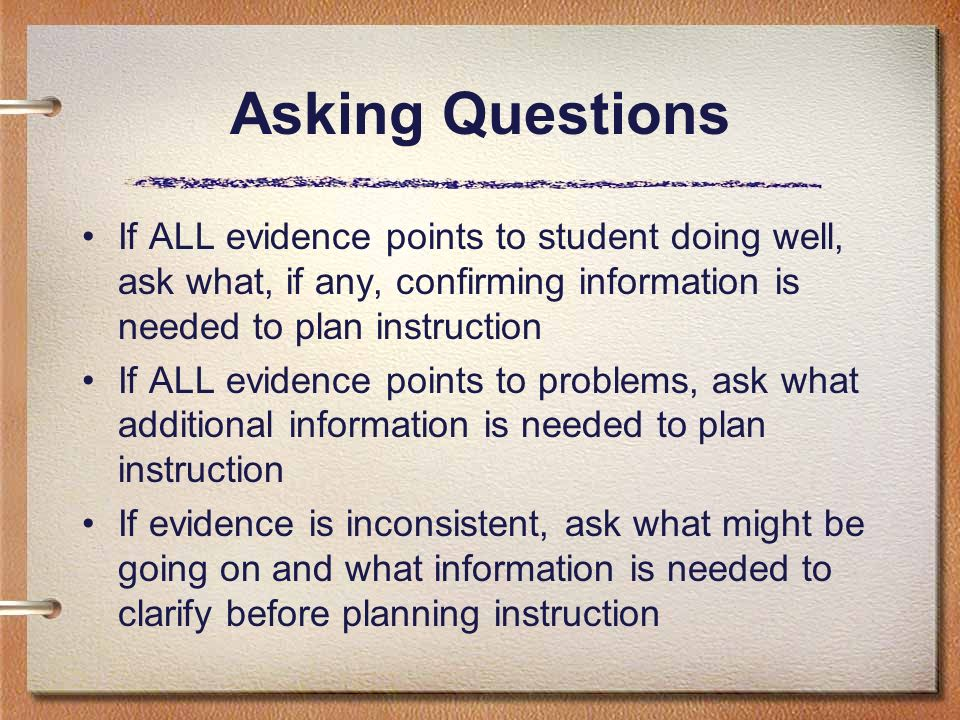 Asking Questions If ALL evidence points to student doing well, ask what, if any, confirming information is needed to plan instruction If ALL evidence