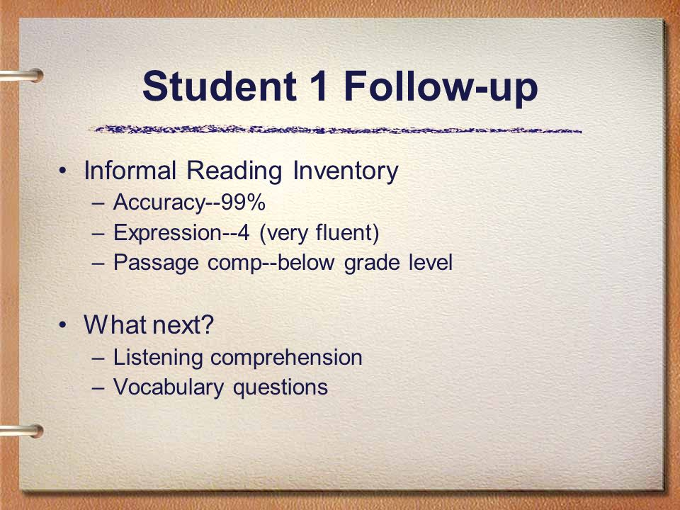 Student 1 Follow-up Informal Reading Inventory –Accuracy--99% –Expression--4 (very fluent) –Passage comp--below grade level What next? –Listening comp