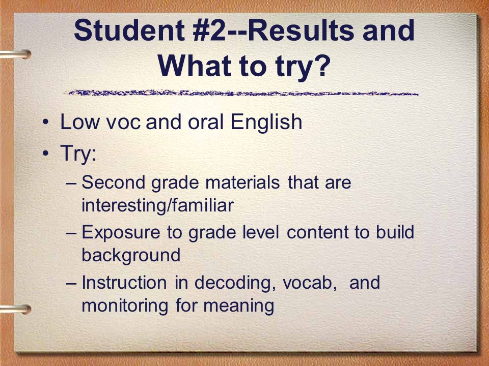 Student #2--Results and What to try? Low voc and oral English Try: –Second grade materials that are interesting/familiar –Exposure to grade level cont