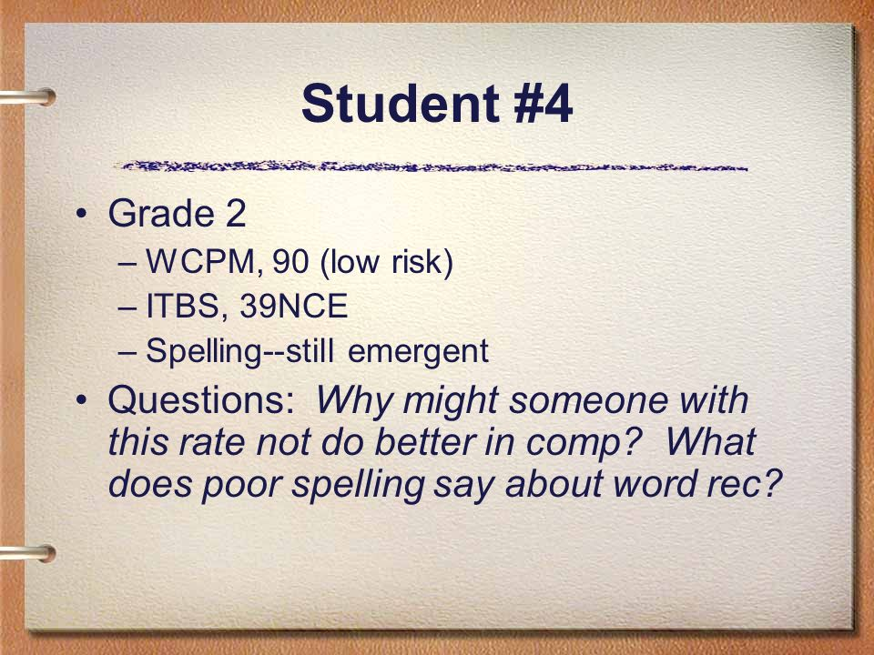 Student #4 Grade 2 –WCPM, 90 (low risk) –ITBS, 39NCE –Spelling--still emergent Questions: Why might someone with this rate not do better in comp? What