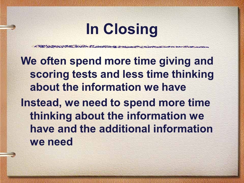 In Closing We often spend more time giving and scoring tests and less time thinking about the information we have Instead, we need to spend more time