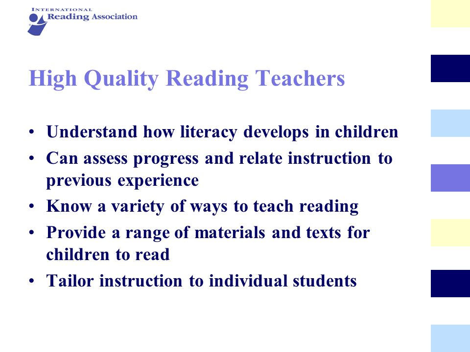 High Quality Reading Teachers Understand how literacy develops in children Can assess progress and relate instruction to previous experience Know a va