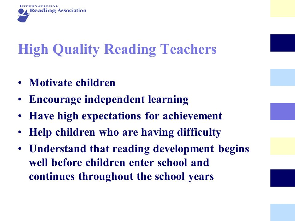 High Quality Reading Teachers Motivate children Encourage independent learning Have high expectations for achievement Help children who are having dif