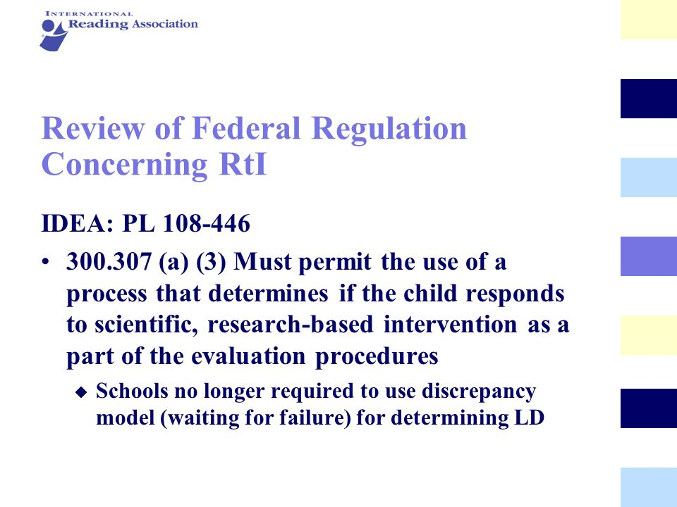 Review of Federal Regulation Concerning RtI IDEA: PL 108-446 300.307 (a) (3) Must permit the use of a process that determines if the child responds to