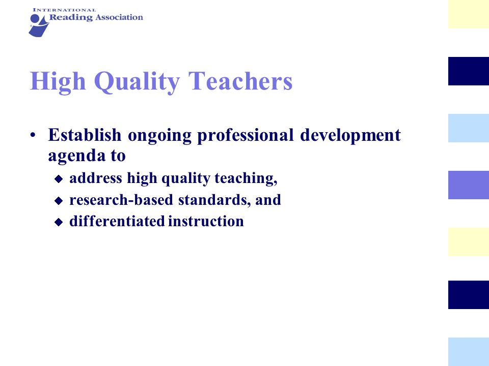High Quality Teachers Establish ongoing professional development agenda to address high quality teaching, research-based standards, and differentiated