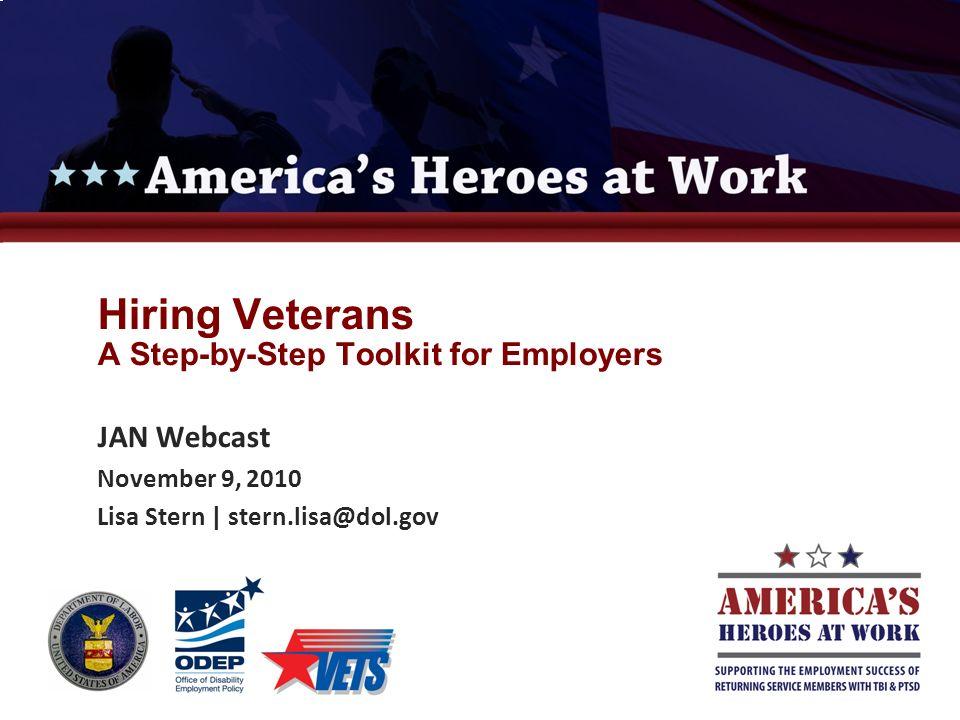 Hiring Veterans A Step-by-Step Toolkit for Employers JAN Webcast November 9, 2010 Lisa Stern | stern.lisa@dol.gov