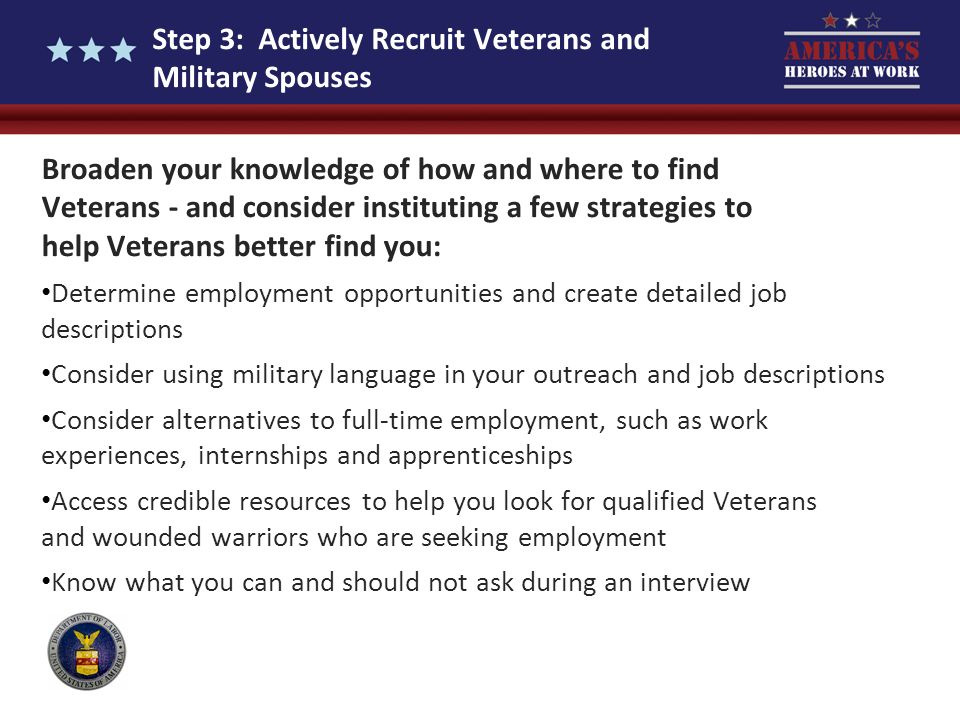 Step 3: Actively Recruit Veterans and Military Spouses Broaden your knowledge of how and where to find Veterans - and consider instituting a few strat