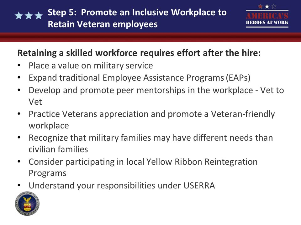 Step 5: Promote an Inclusive Workplace to Retain Veteran employees Retaining a skilled workforce requires effort after the hire: Place a value on mili