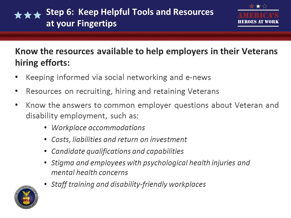 Step 6: Keep Helpful Tools and Resources at your Fingertips Know the resources available to help employers in their Veterans hiring efforts: Keeping i