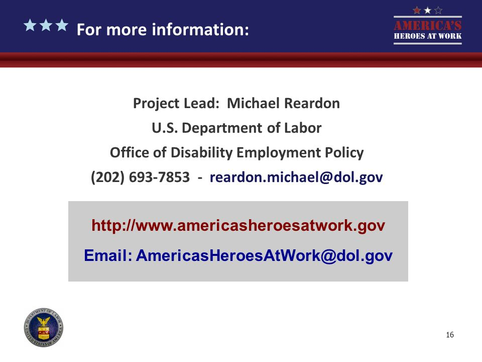 16 For more information: Project Lead: Michael Reardon U.S. Department of Labor Office of Disability Employment Policy (202) 693-7853 - reardon.michae
