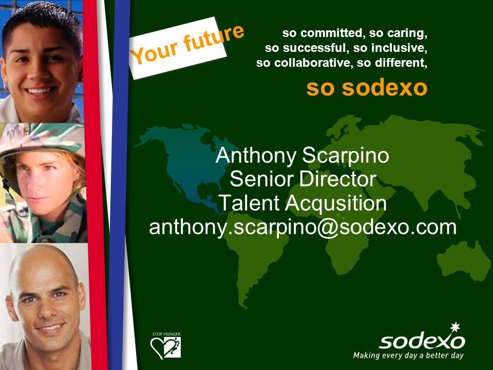 so committed, so caring, so successful, so inclusive, so collaborative, so different, so sodexo Your future Anthony Scarpino Senior Director Talent Ac