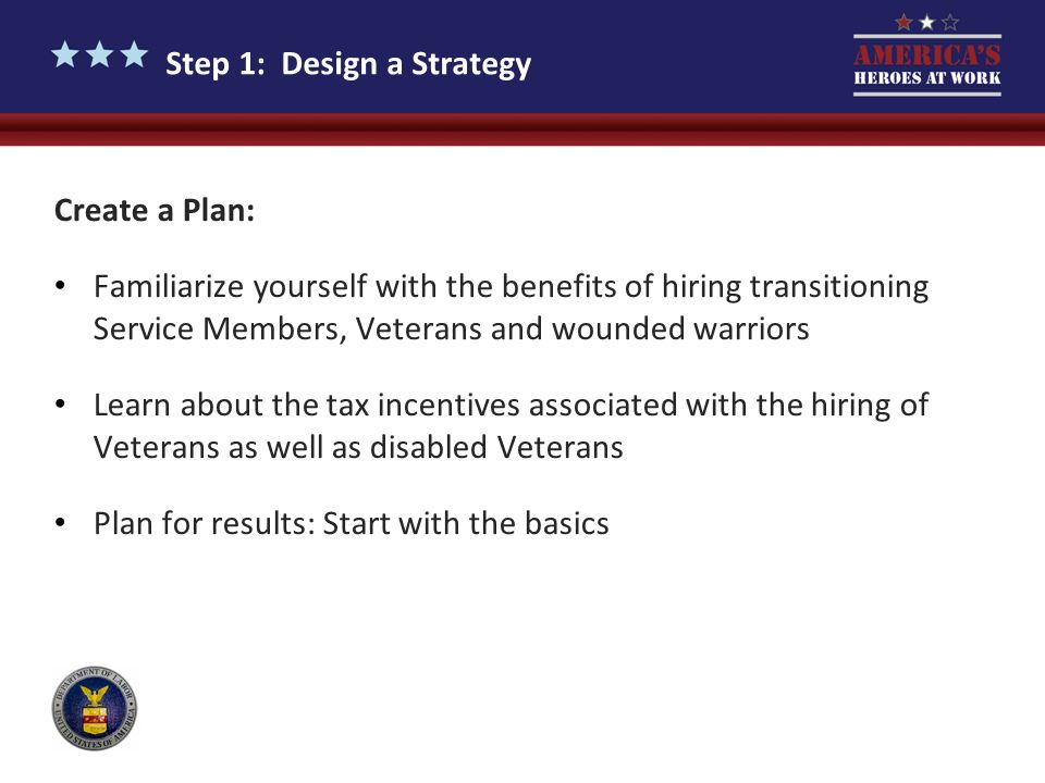 Step 1: Design a Strategy Create a Plan: Familiarize yourself with the benefits of hiring transitioning Service Members, Veterans and wounded warriors
