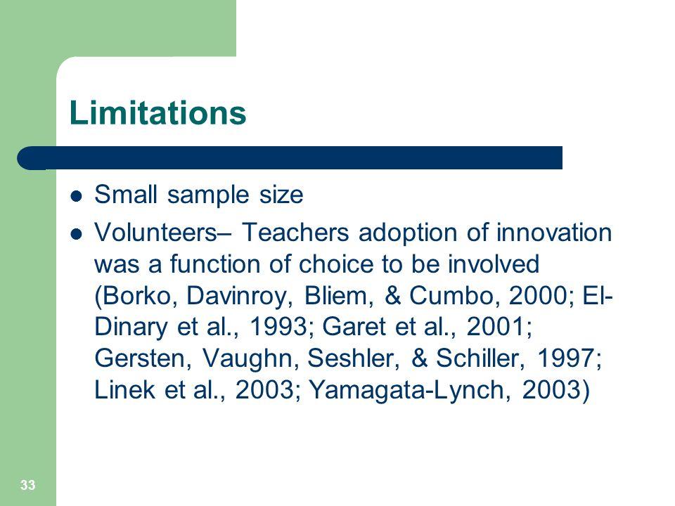 33 Limitations Small sample size Volunteers– Teachers adoption of innovation was a function of choice to be involved (Borko, Davinroy, Bliem, & Cumbo, 2000; El- Dinary et al., 1993; Garet et al., 2001; Gersten, Vaughn, Seshler, & Schiller, 1997; Linek et al., 2003; Yamagata-Lynch, 2003)