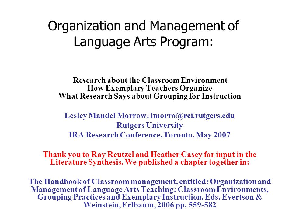 Organization and Management of Language Arts Program: Research about the Classroom Environment How Exemplary Teachers Organize What Research Says about Grouping for Instruction Lesley Mandel Morrow: lmorro@rci.rutgers.edu Rutgers University IRA Research Conference, Toronto, May 2007 Thank you to Ray Reutzel and Heather Casey for input in the Literature Synthesis.