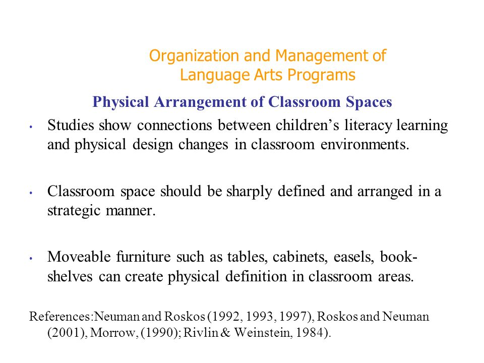Organization and Management of Language Arts Programs Physical Arrangement of Classroom Spaces Studies show connections between childrens literacy learning and physical design changes in classroom environments.