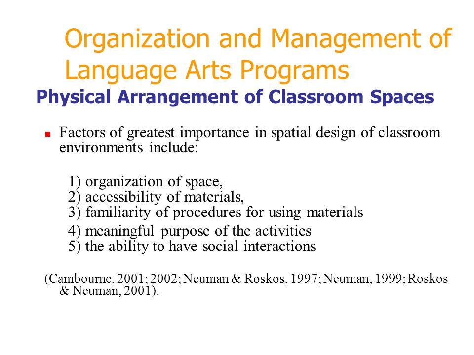 Organization and Management of Language Arts Programs Physical Arrangement of Classroom Spaces Factors of greatest importance in spatial design of classroom environments include: 1) organization of space, 2) accessibility of materials, 3) familiarity of procedures for using materials 4) meaningful purpose of the activities 5) the ability to have social interactions (Cambourne, 2001; 2002; Neuman & Roskos, 1997; Neuman, 1999; Roskos & Neuman, 2001).