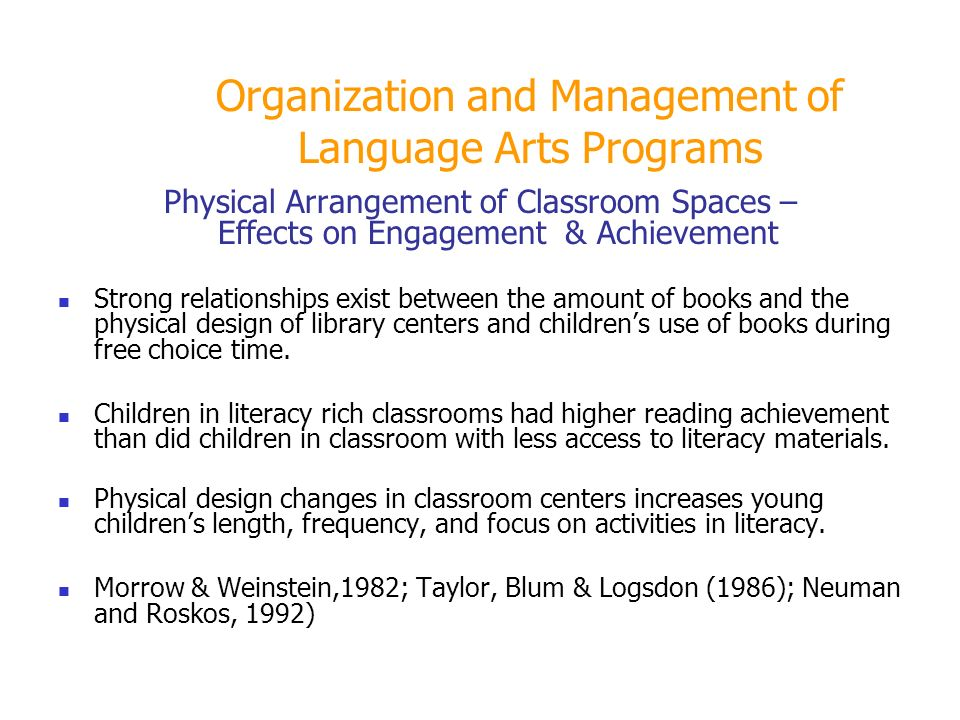 Organization and Management of Language Arts Programs Physical Arrangement of Classroom Spaces – Effects on Engagement & Achievement Strong relationships exist between the amount of books and the physical design of library centers and childrens use of books during free choice time.