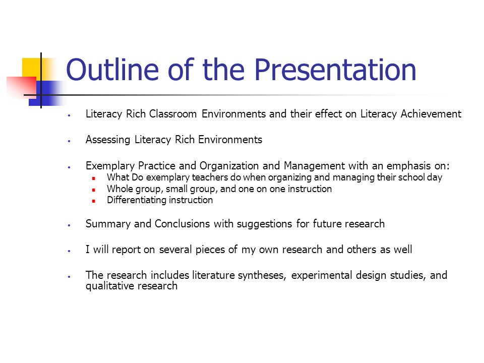 Outline of the Presentation Literacy Rich Classroom Environments and their effect on Literacy Achievement Assessing Literacy Rich Environments Exemplary Practice and Organization and Management with an emphasis on: What Do exemplary teachers do when organizing and managing their school day Whole group, small group, and one on one instruction Differentiating instruction Summary and Conclusions with suggestions for future research I will report on several pieces of my own research and others as well The research includes literature syntheses, experimental design studies, and qualitative research