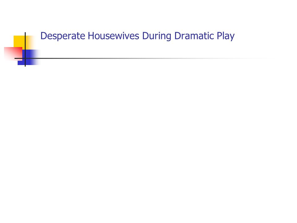 Desperate Housewives During Dramatic Play