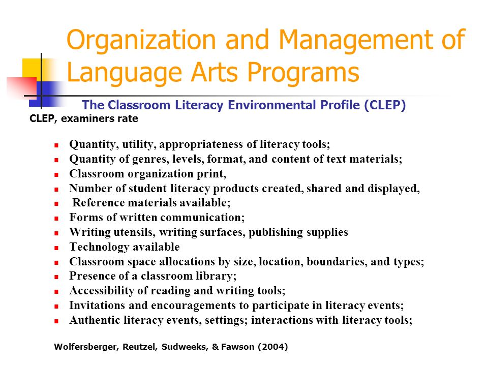 Organization and Management of Language Arts Programs The Classroom Literacy Environmental Profile (CLEP) CLEP, examiners rate Quantity, utility, appropriateness of literacy tools; Quantity of genres, levels, format, and content of text materials; Classroom organization print, Number of student literacy products created, shared and displayed, Reference materials available; Forms of written communication; Writing utensils, writing surfaces, publishing supplies Technology available Classroom space allocations by size, location, boundaries, and types; Presence of a classroom library; Accessibility of reading and writing tools; Invitations and encouragements to participate in literacy events; Authentic literacy events, settings; interactions with literacy tools; Wolfersberger, Reutzel, Sudweeks, & Fawson (2004)