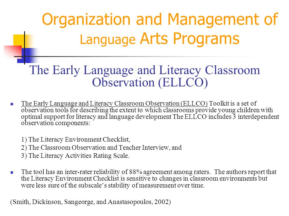 Organization and Management of Language Arts Programs The Early Language and Literacy Classroom Observation (ELLCO) The Early Language and Literacy Classroom Observation (ELLCO) Toolkit is a set of observation tools for describing the extent to which classrooms provide young children with optimal support for literacy and language development The ELLCO includes 3 interdependent observation components: 1) The Literacy Environment Checklist, 2) The Classroom Observation and Teacher Interview, and 3) The Literacy Activities Rating Scale.